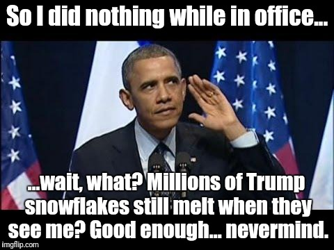 Obama still winning | So I did nothing while in office... ...wait, what? Millions of Trump snowflakes still melt when they see me? Good enough... nevermind. | image tagged in memes,obama no listen,donald trump,lying,dump trump | made w/ Imgflip meme maker
