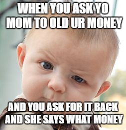 Skeptical Baby Meme | WHEN YOU ASK YO MOM TO OLD UR MONEY AND YOU ASK FOR IT BACK AND SHE SAYS WHAT MONEY | image tagged in memes,skeptical baby | made w/ Imgflip meme maker