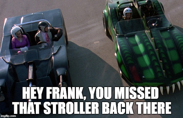 HEY FRANK, YOU MISSED THAT STROLLER BACK THERE | image tagged in death race 2000 | made w/ Imgflip meme maker