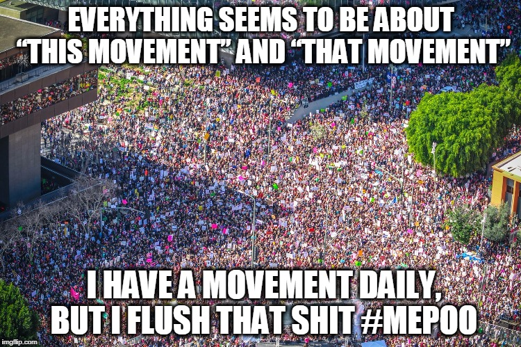 "#MEPOO |  EVERYTHING SEEMS TO BE ABOUT ""THIS MOVEMENT"" AND ""THAT MOVEMENT""; I HAVE A MOVEMENT DAILY, BUT I FLUSH THAT SHIT #MEPOO 