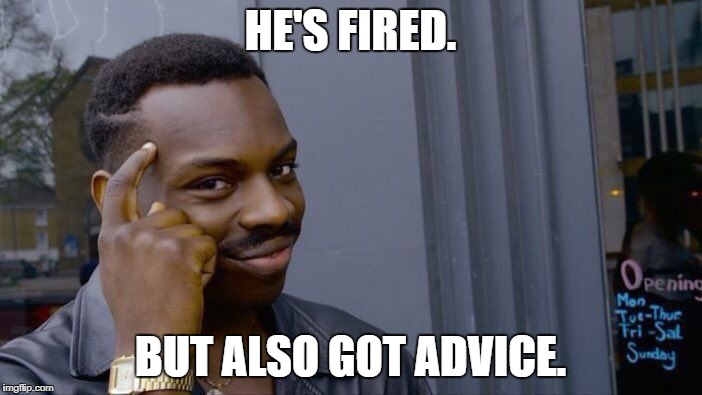 Roll Safe Think About It Meme | HE'S FIRED. BUT ALSO GOT ADVICE. | image tagged in memes,roll safe think about it | made w/ Imgflip meme maker