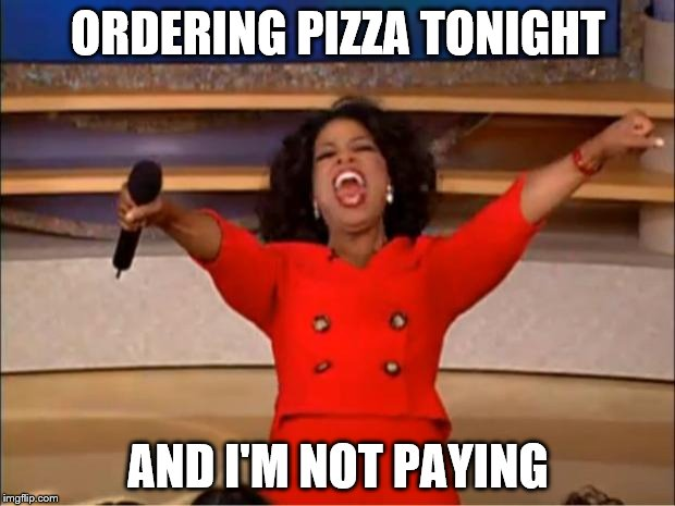 Oprah You Get A Meme | ORDERING PIZZA TONIGHT AND I'M NOT PAYING | image tagged in memes,oprah you get a | made w/ Imgflip meme maker