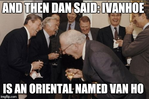 Laughing Men In Suits Meme | AND THEN DAN SAID: IVANHOE IS AN ORIENTAL NAMED VAN HO | image tagged in memes,laughing men in suits | made w/ Imgflip meme maker