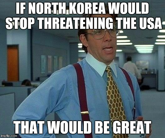 That Would Be Great Meme | IF NORTH KOREA WOULD STOP THREATENING THE USA THAT WOULD BE GREAT | image tagged in memes,that would be great | made w/ Imgflip meme maker