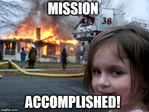 I did it again! | MISSION ACCOMPLISHED! | image tagged in memes,disaster girl,burn | made w/ Imgflip meme maker