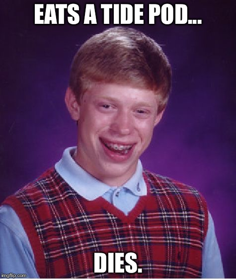 Bad Luck Brian | EATS A TIDE POD... DIES. | image tagged in memes,bad luck brian,funny,funny because it's true,tide pods | made w/ Imgflip meme maker