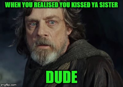 Now that's a science project!!! Geek Week, Jan 7-13, a JBmemegeek & KenJ event! Submit anything and everything geek! | WHEN YOU REALISED YOU KISSED YA SISTER DUDE | image tagged in memes,star wars the last jedi,geek week,incest | made w/ Imgflip meme maker