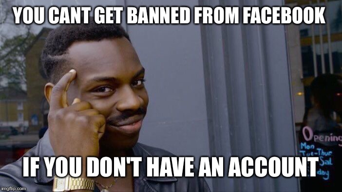 Roll Safe Think About It Meme | YOU CANT GET BANNED FROM FACEBOOK IF YOU DON'T HAVE AN ACCOUNT | image tagged in memes,roll safe think about it | made w/ Imgflip meme maker