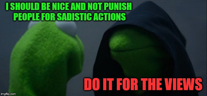 Evil Kermit Meme | I SHOULD BE NICE AND NOT PUNISH PEOPLE FOR SADISTIC ACTIONS DO IT FOR THE VIEWS | image tagged in memes,evil kermit | made w/ Imgflip meme maker