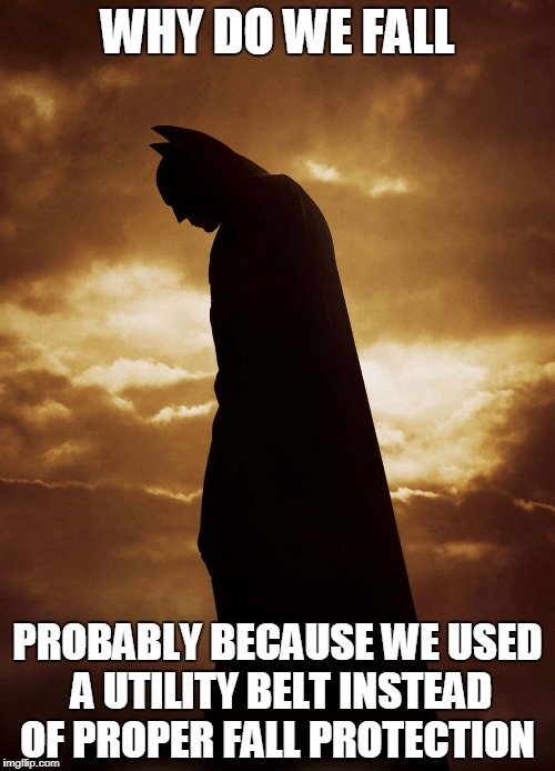 WHY DO WE FALL PROBABLY BECAUSE WE USED A UTILITY BELT INSTEAD OF PROPER FALL PROTECTION | image tagged in safety first | made w/ Imgflip meme maker