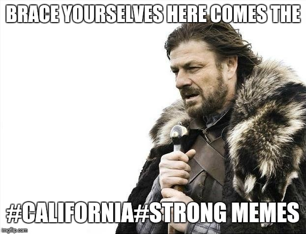 Brace Yourselves X is Coming Meme | BRACE YOURSELVES HERE COMES THE #CALIFORNIA#STRONG MEMES | image tagged in memes,brace yourselves x is coming,funny memes,futurama fry,the most interesting man in the world | made w/ Imgflip meme maker