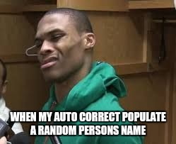 Russell Westbrook | WHEN MY AUTO CORRECT POPULATE A RANDOM PERSONS NAME | image tagged in russell westbrook | made w/ Imgflip meme maker