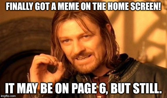 One Does Not Simply Meme | FINALLY GOT A MEME ON THE HOME SCREEN! IT MAY BE ON PAGE 6, BUT STILL. | image tagged in memes,one does not simply | made w/ Imgflip meme maker