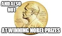 AND ALSO NOT AT WINNING NOBEL PRIZES | made w/ Imgflip meme maker