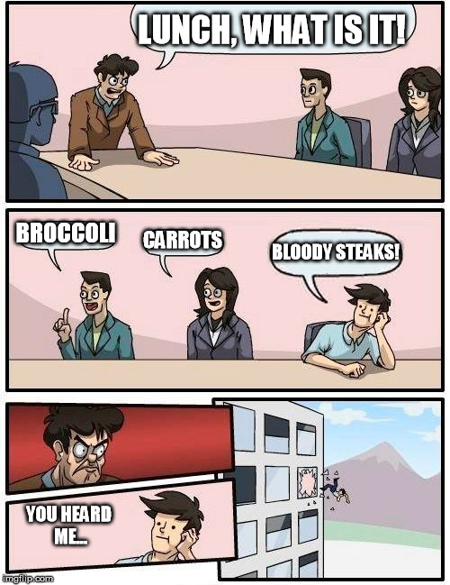 What did you just say? | LUNCH, WHAT IS IT! BROCCOLI CARROTS BLOODY STEAKS! YOU HEARD ME... | image tagged in memes,boardroom meeting suggestion | made w/ Imgflip meme maker