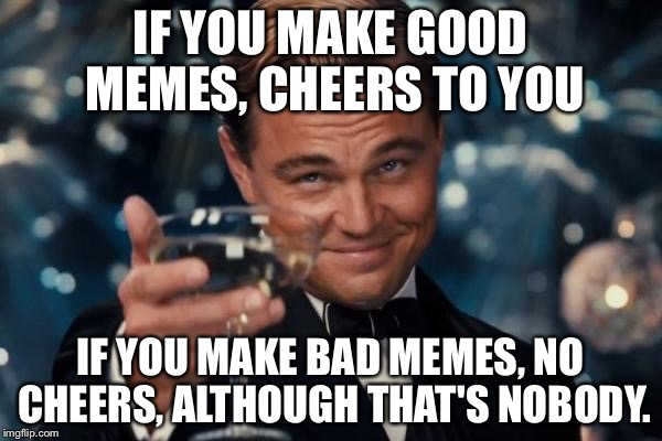 Cheers to everyone |  IF YOU MAKE GOOD MEMES, CHEERS TO YOU; IF YOU MAKE BAD MEMES, NO CHEERS, ALTHOUGH THAT'S NOBODY. | image tagged in memes,leonardo dicaprio cheers | made w/ Imgflip meme maker