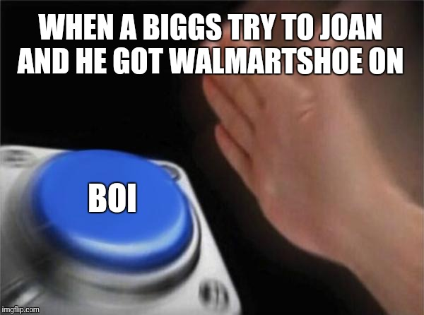 Blank Nut Button Meme | WHEN A BIGGS TRY TO JOAN AND HE GOT WALMARTSHOE ON BOI | image tagged in memes,blank nut button | made w/ Imgflip meme maker