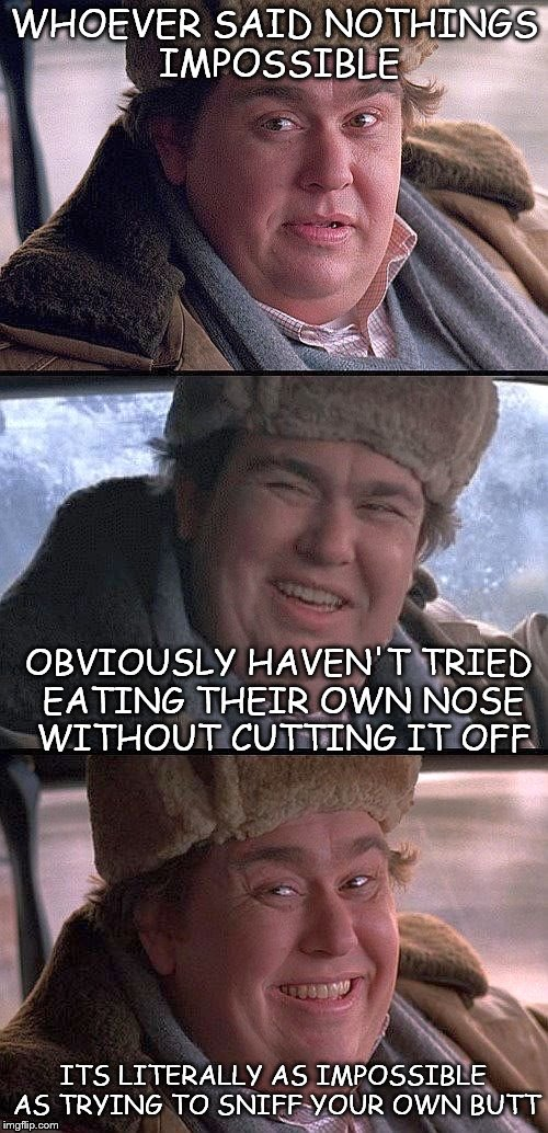 WHOEVER SAID NOTHINGS IMPOSSIBLE OBVIOUSLY HAVEN'T TRIED EATING THEIR OWN NOSE WITHOUT CUTTING IT OFF ITS LITERALLY AS IMPOSSIBLE AS TRYING  | image tagged in john candy | made w/ Imgflip meme maker