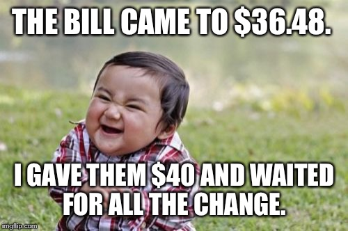 Evil Toddler Meme | THE BILL CAME TO $36.48. I GAVE THEM $40 AND WAITED FOR ALL THE CHANGE. | image tagged in memes,evil toddler | made w/ Imgflip meme maker