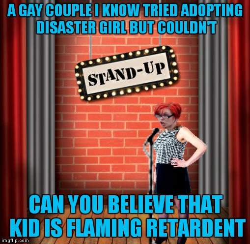 Stand and detrigger | A GAY COUPLE I KNOW TRIED ADOPTING DISASTER GIRL BUT COULDN'T CAN YOU BELIEVE THAT KID IS FLAMING RETARDENT | image tagged in stand and detrigger | made w/ Imgflip meme maker
