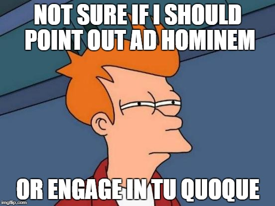 Futurama Fry Meme | NOT SURE IF I SHOULD POINT OUT AD HOMINEM OR ENGAGE IN TU QUOQUE | image tagged in memes,futurama fry | made w/ Imgflip meme maker