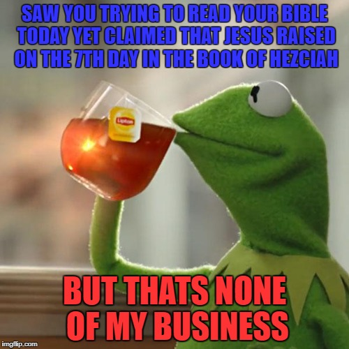 But Thats None Of My Business Meme | SAW YOU TRYING TO READ YOUR BIBLE TODAY YET CLAIMED THAT JESUS RAISED ON THE 7TH DAY IN THE BOOK OF HEZCIAH BUT THATS NONE OF MY BUSINESS | image tagged in memes,but thats none of my business,kermit the frog | made w/ Imgflip meme maker