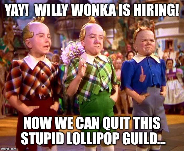 YAY!  WILLY WONKA IS HIRING! NOW WE CAN QUIT THIS STUPID LOLLIPOP GUILD... | made w/ Imgflip meme maker