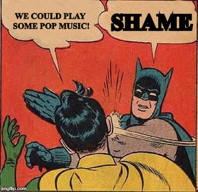 Batman Slapping Robin Meme | WE COULD PLAY SOME POP MUSIC! SHAME | image tagged in memes,batman slapping robin,pop music,scumbag,batman,robin | made w/ Imgflip meme maker