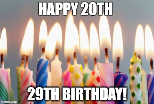 Happy Birthday | HAPPY 20TH 29TH BIRTHDAY! | image tagged in happy birthday | made w/ Imgflip meme maker