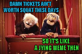 DAMN TICKETS AIN'T WORTH SQUAT THESE DAYS SO IT'S LIKE A JYING MEME THEN | made w/ Imgflip meme maker
