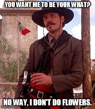 no flowers | YOU WANT ME TO BE YOUR WHAT? NO WAY, I DON'T DO FLOWERS. | image tagged in tombstone | made w/ Imgflip meme maker