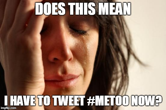 First World Problems Meme | DOES THIS MEAN I HAVE TO TWEET #METOO NOW? | image tagged in memes,first world problems | made w/ Imgflip meme maker