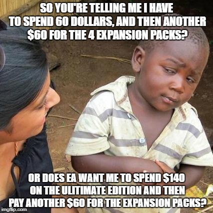 So that's $200 dollars for one game. You really got us this time, EA. | SO YOU'RE TELLING ME I HAVE TO SPEND 60 DOLLARS, AND THEN ANOTHER $60 FOR THE 4 EXPANSION PACKS? OR DOES EA WANT ME TO SPEND $140 ON THE ULI | image tagged in memes,third world skeptical kid,funny,ea,electronic arts,money | made w/ Imgflip meme maker