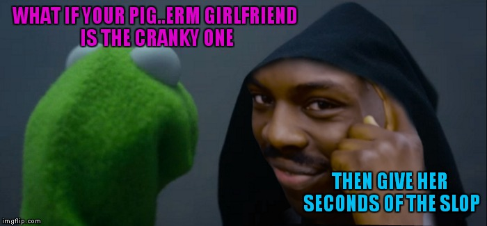 WHAT IF YOUR PIG..ERM GIRLFRIEND IS THE CRANKY ONE THEN GIVE HER SECONDS OF THE SLOP | made w/ Imgflip meme maker