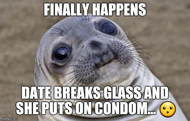 Awkward Moment Sealion Meme | FINALLY HAPPENS DATE BREAKS GLASS AND SHE PUTS ON CONDOM...  | image tagged in memes,awkward moment sealion | made w/ Imgflip meme maker