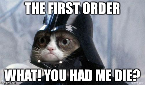 Grumpy Cat Star Wars Meme | THE FIRST ORDER WHAT! YOU HAD ME DIE? | image tagged in memes,grumpy cat star wars,grumpy cat | made w/ Imgflip meme maker