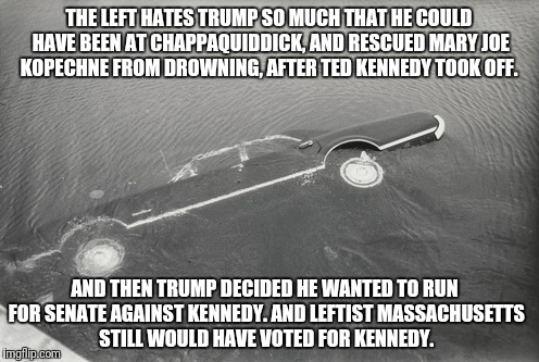 Chappaquidick | THE LEFT HATES TRUMP SO MUCH THAT HE COULD HAVE BEEN AT CHAPPAQUIDDICK, AND RESCUED MARY JOE KOPECHNE FROM DROWNING, AFTER TED KENNEDY TOOK  | image tagged in donald trump | made w/ Imgflip meme maker