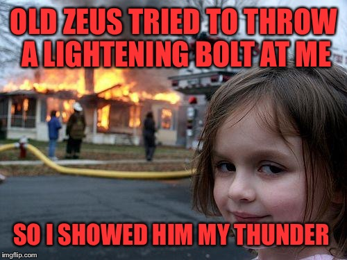 Disaster Girl Meme | OLD ZEUS TRIED TO THROW A LIGHTENING BOLT AT ME SO I SHOWED HIM MY THUNDER | image tagged in memes,disaster girl | made w/ Imgflip meme maker