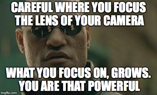 Matrix Morpheus Meme | CAREFUL WHERE YOU FOCUS THE LENS OF YOUR CAMERA WHAT YOU FOCUS ON, GROWS. YOU ARE THAT POWERFUL | image tagged in memes,matrix morpheus | made w/ Imgflip meme maker