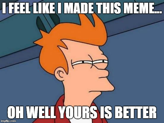 Futurama Fry Meme | I FEEL LIKE I MADE THIS MEME... OH WELL YOURS IS BETTER | image tagged in memes,futurama fry | made w/ Imgflip meme maker