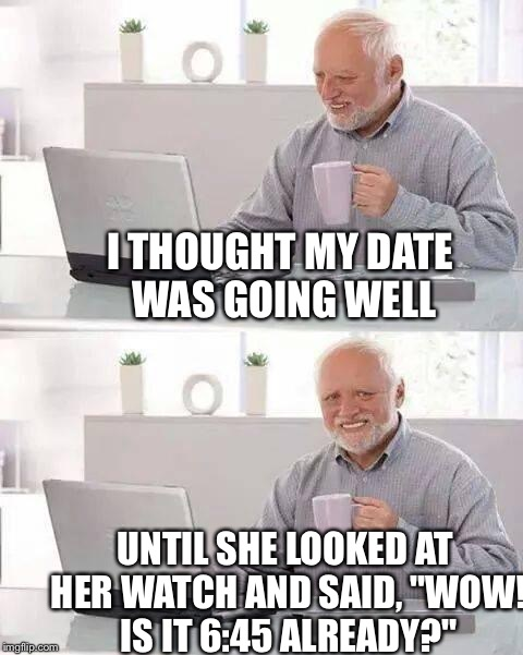 "Hide the Pain Harold Meme | I THOUGHT MY DATE WAS GOING WELL UNTIL SHE LOOKED AT HER WATCH AND SAID, ""WOW! IS IT 6:45 ALREADY?"" 