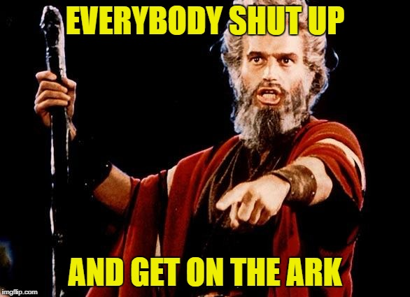 Angry Moses Ark | EVERYBODY SHUT UP AND GET ON THE ARK | image tagged in angry old moses,noahs ark | made w/ Imgflip meme maker