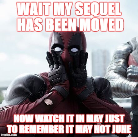 Deadpool Surprised Meme | WAIT MY SEQUEL HAS BEEN MOVED NOW WATCH IT IN MAY JUST TO REMEMBER IT MAY NOT JUNE | image tagged in memes,deadpool surprised | made w/ Imgflip meme maker