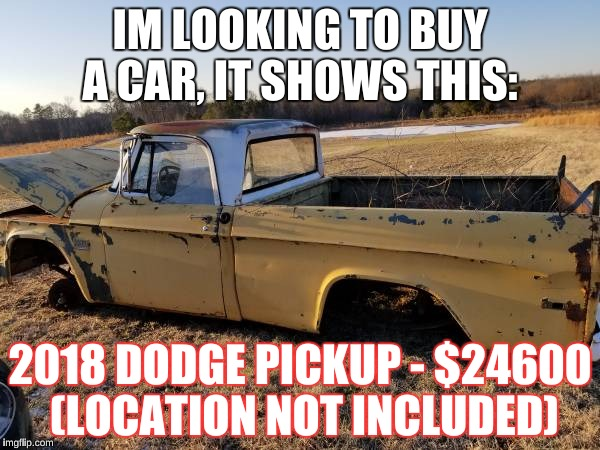 DUMP PICKUP FOR SALE | IM LOOKING TO BUY A CAR, IT SHOWS THIS: 2018 DODGE PICKUP - $24600 (LOCATION NOT INCLUDED) | image tagged in funny,funny memes,special kind of stupid,stupidity,rip off,so true memes | made w/ Imgflip meme maker