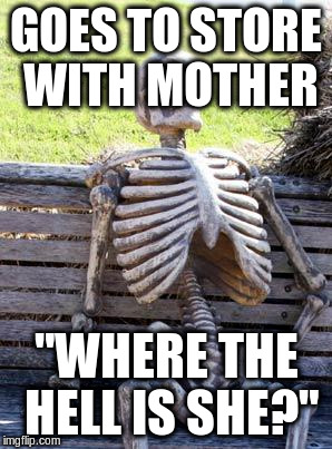 "Waiting Skeleton Meme | GOES TO STORE WITH MOTHER ""WHERE THE HELL IS SHE?"" 