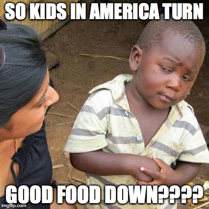 Third World Skeptical Kid Meme | SO KIDS IN AMERICA TURN GOOD FOOD DOWN???? | image tagged in memes,third world skeptical kid | made w/ Imgflip meme maker