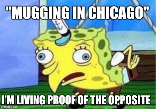 """MUGGING IN CHICAGO"" I'M LIVING PROOF OF THE OPPOSITE 