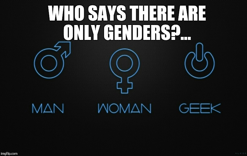 Geek Week, Jan 7-13, a JBmemegeek & KenJ event! Anything and everything geek!  | WHO SAYS THERE ARE ONLY GENDERS?... | image tagged in jbmemegeek,geek week,geeks,gender identity,gender confusion,kenj | made w/ Imgflip meme maker