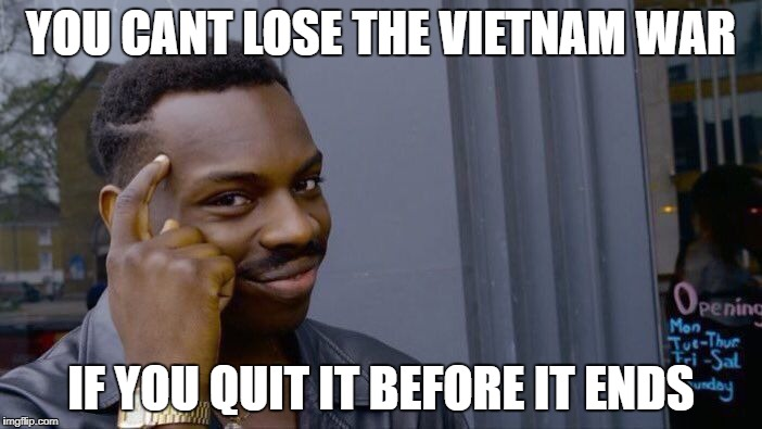 Roll Safe Think About It Meme | YOU CANT LOSE THE VIETNAM WAR IF YOU QUIT IT BEFORE IT ENDS | image tagged in memes,roll safe think about it | made w/ Imgflip meme maker