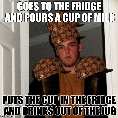 Scumbag Steve Meme | GOES TO THE FRIDGE AND POURS A CUP OF MILK PUTS THE CUP IN THE FRIDGE AND DRINKS OUT OF THE JUG | image tagged in memes,scumbag steve,scumbag | made w/ Imgflip meme maker